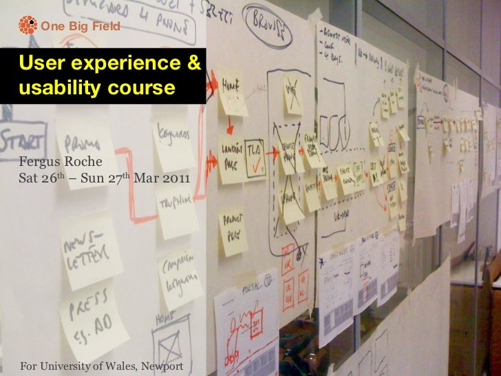 One Big Field User experience & usability course Fergus Roche Sat 26 th  – Sun 27 th  Mar 2011  For University of Wales, N...