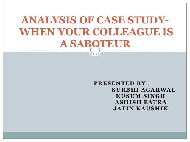 ANALYSIS OF CASE STUDYWHEN YOUR COLLEAGUE IS A SABOTEUR  PRESENTED BY : SURBHI AGARWAL KUSUM SINGH ASHISH BATRA JATIN KAUS...