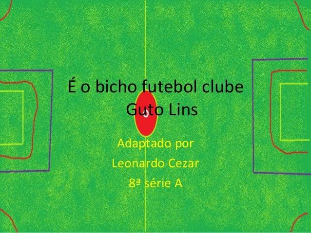É o bicho futebol clube Guto Lins Adaptado por Leonardo Cezar 8ª série A