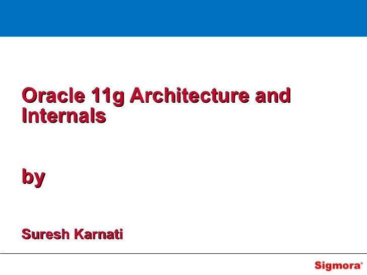 Oracle 11g Architecture andInternalsbySuresh Karnati