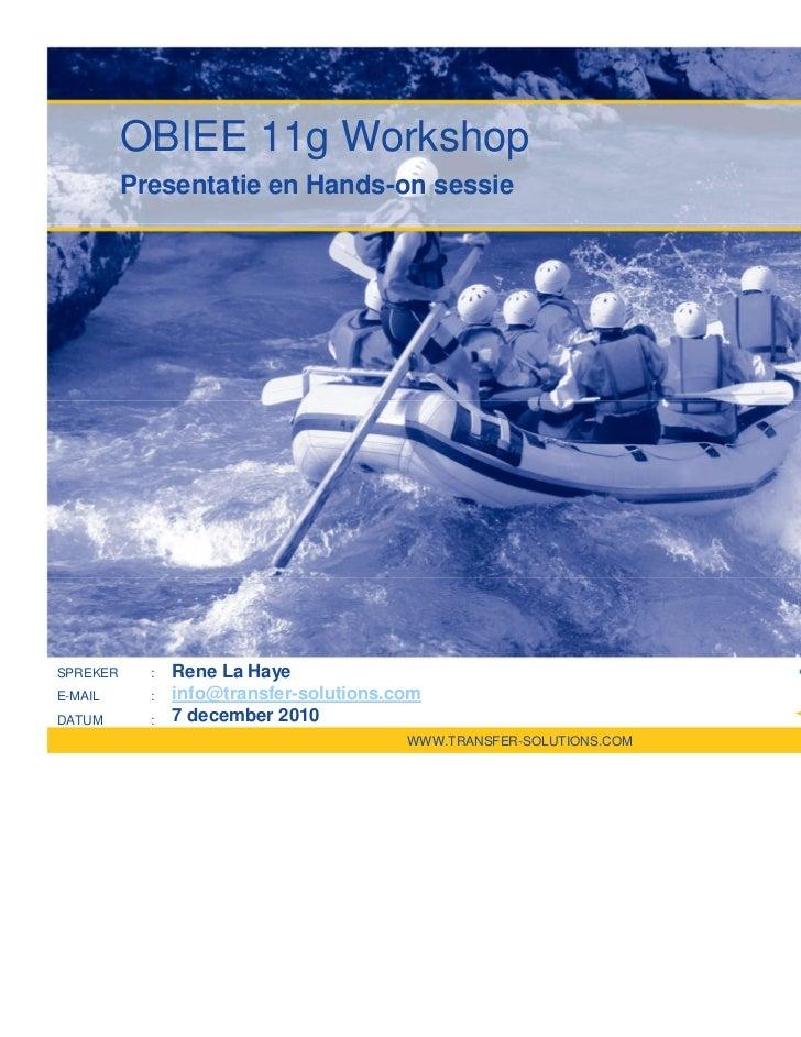 OBIEE 11g Workshop          Presentatie en Hands-on sessieSPREKER     :   Rene La HayeE-MAIL      :   info@transfer-soluti...