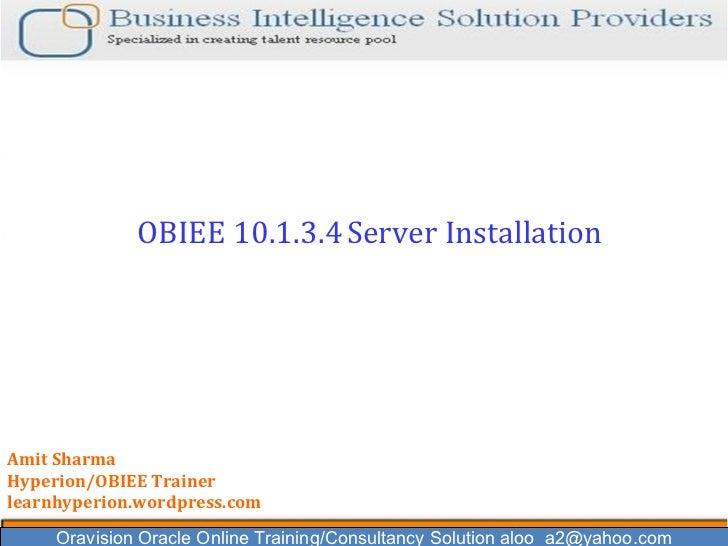 Oravision Oracle Online Training/Consultancy Solution aloo_a2@yahoo.com OBIEE 10.1.3.4   Server Installation  Amit Sharma ...