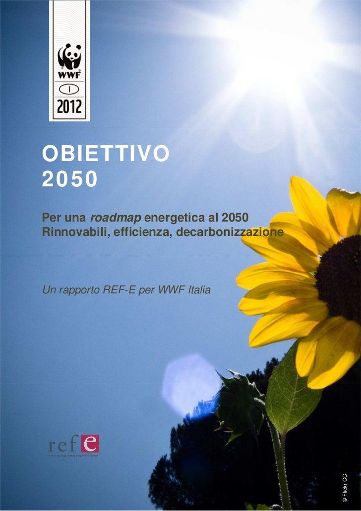OBIETTIVO2050Per una roadmap energetica al 2050Rinnovabili, efficienza, decarbonizzazioneUn rapporto REF-E per WWF Italia ...