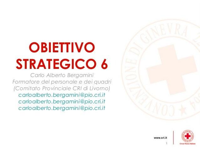 OBIETTIVO STRATEGICO 6      Carlo Alberto BergaminiFormatore del personale e dei quadri(Comitato Provinciale CRI di Livorn...