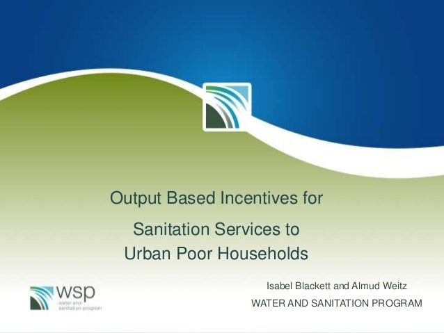 Output Based Incentives for Sanitation Services to Urban Poor Households Isabel Blackett and Almud Weitz WATER AND SANITAT...