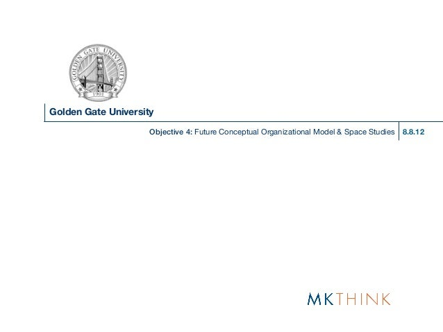 Golden Gate University                     Objective 4: Future Conceptual Organizational Model & Space Studies   8.8.12