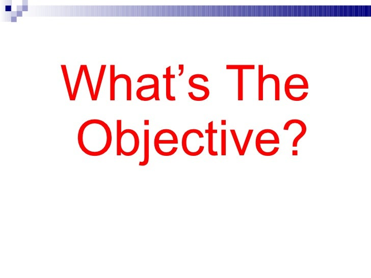 <ul><li>What's The Objective? </li></ul>