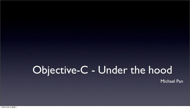 Objective-C - Under the hoodMichael Pan13年5月21⽇日星期⼆二