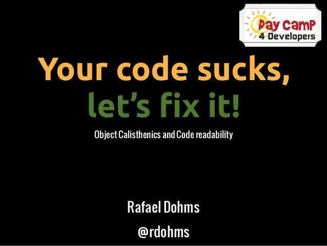 Your code sucks,   let's !x it!   Object Calisthenics and Code readability            Rafael Dohms               @rdohms