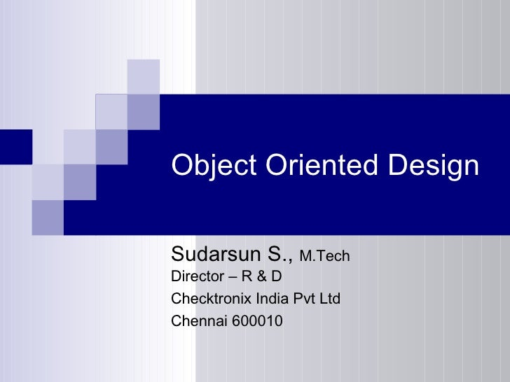 Object Oriented Design Sudarsun S.,  M.Tech Director – R & D Checktronix India Pvt Ltd Chennai 600010