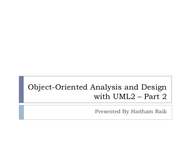Object-Oriented Analysis and Design with UML2 – Part 2 Presented By Haitham Raik