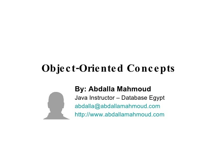 Object-Oriented Concepts By: Abdalla Mahmoud Java Instructor – Database Egypt [email_address] http://www.abdallamahmoud.com