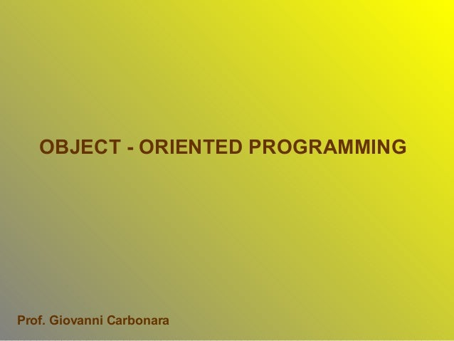 OBJECT - ORIENTED PROGRAMMINGProf. Giovanni Carbonara