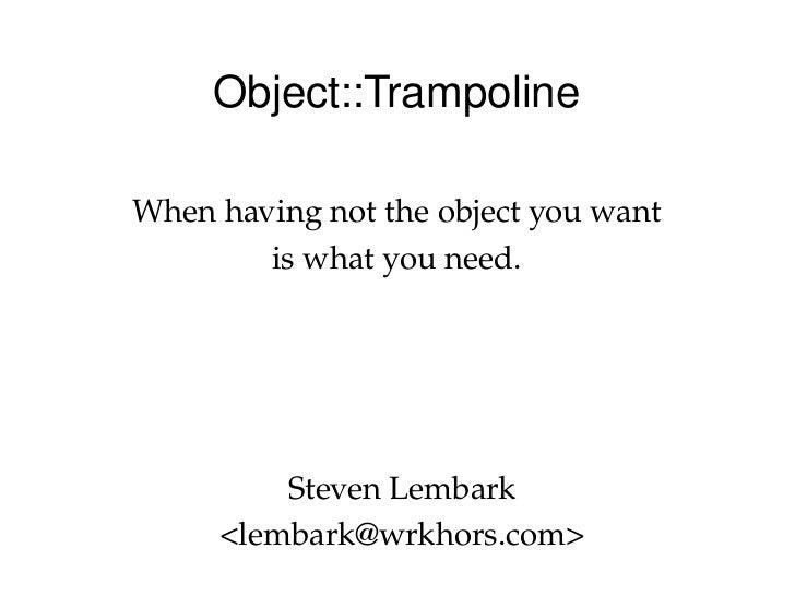 Object::Trampoline  Whenhavingnottheobjectyouwant          iswhatyouneed.               StevenLembark       <l...