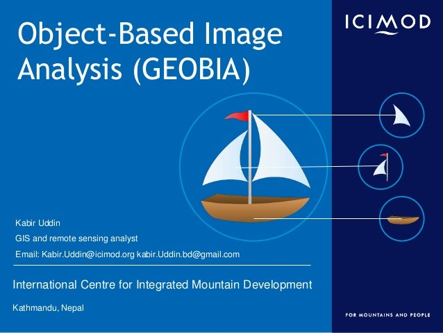 International Centre for Integrated Mountain Development Kathmandu, Nepal Object-Based Image Analysis (GEOBIA) Kabir Uddin...
