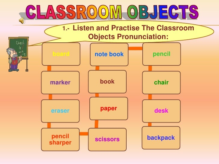 1.- Listen and Practise The Classroom           Objects Pronunciation: board       note book       pencilmarker        boo...
