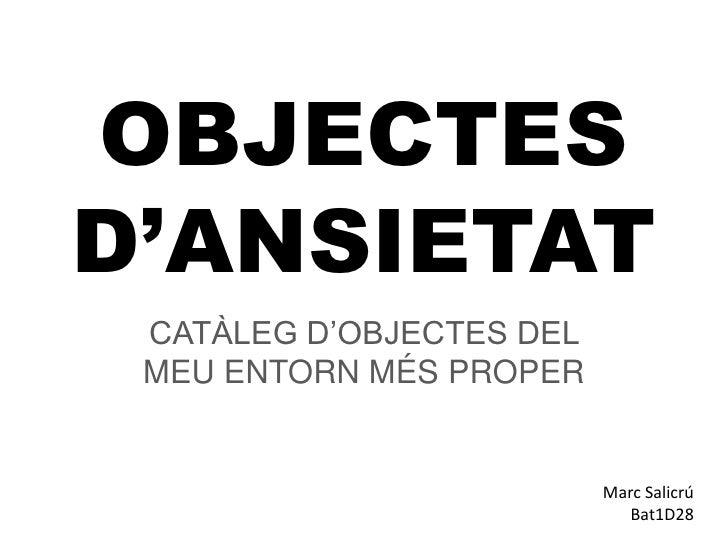 OBJECTES D'ANSIETAT<br />CATÀLEG D'OBJECTES DEL MEU ENTORN MÉS PROPER<br />Marc Salicrú<br />Bat1D28<br />