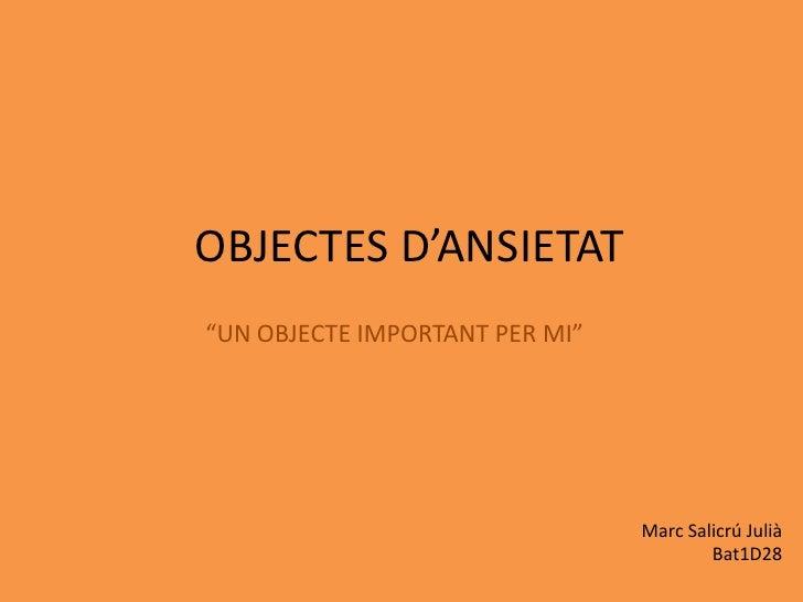 """OBJECTES D'ANSIETAT<br />""""UN OBJECTE IMPORTANT PER MI""""<br />Marc Salicrú Julià<br />Bat1D28<br />"""