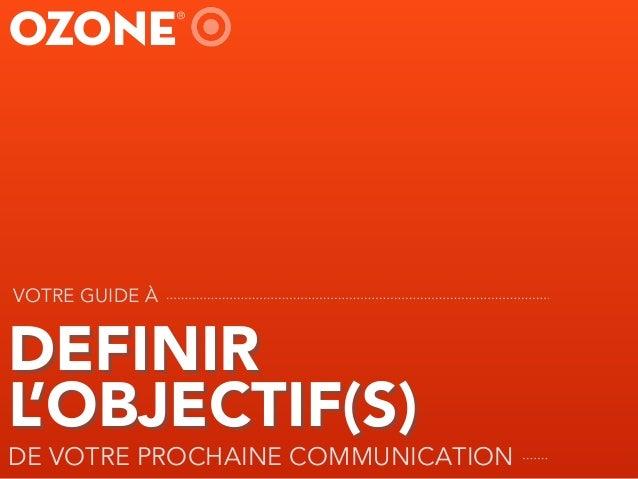 DEFINIR L'OBJECTIF(S) DE VOTRE PROCHAINE COMMUNICATION VOTRE GUIDE À OZONE ®