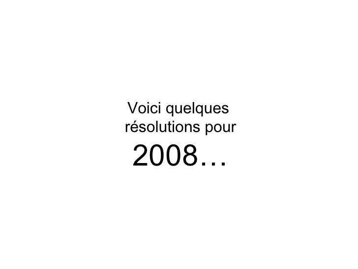 Voici quelques  résolutions pour 2008…