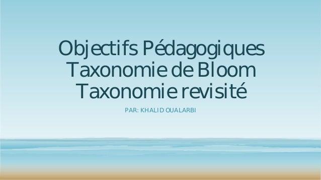 Objectifs Pédagogiques Taxonomie de Bloom Taxonomie revisité PAR: KHALID OUALARBI