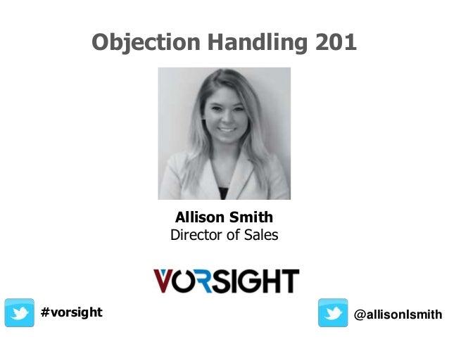 Objection Handling 201 @allisonIsmith Allison Smith Director of Sales #vorsight