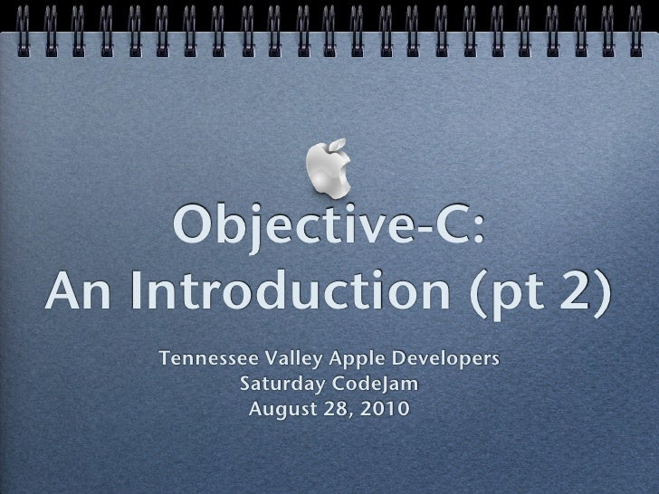 Objective-C: An Introduction (pt 2)     Tennessee Valley Apple Developers            Saturday CodeJam             August 2...