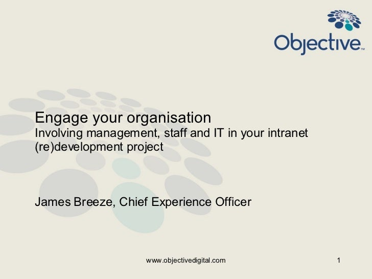 Engage your organisation  Involving management, staff and IT in your intranet (re)development project  James Breeze, Chief...