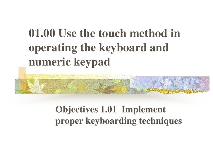 01.00 Use the touch method in operating the keyboard and numeric keypad<br />Objectives 1.01  Implement proper keyboarding...