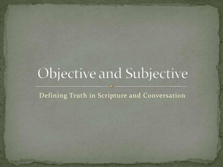 Defining Truth in Scripture and Conversation<br />Objective and Subjective<br />