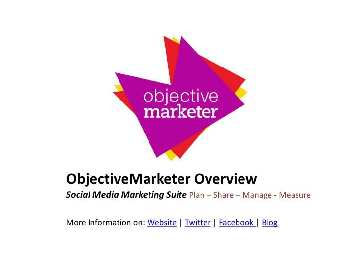 ObjectiveMarketer Overview<br />Social Media Marketing Suite Plan – Share – Manage - Measure<br />More Information on: Web...