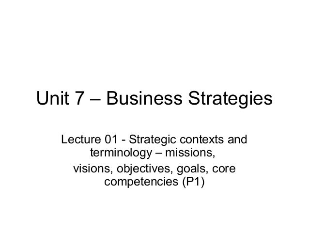 Unit 7 – Business Strategies   Lecture 01 - Strategic contexts and         terminology – missions,     visions, objectives...
