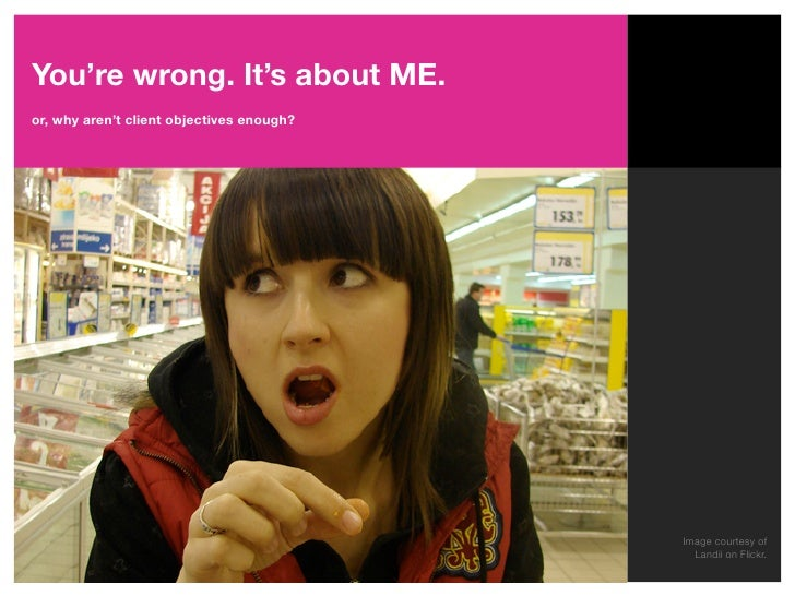 You're wrong. It's about ME. or, why aren't client objectives enough?                                                Image...