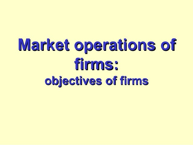 Market operations ofMarket operations of firms:firms: objectives of firmsobjectives of firms