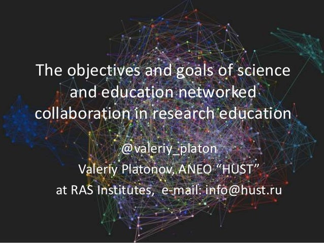 The objectives and goals of science and education networked collaboration in research education @valeriy_platon Valeriy Pl...