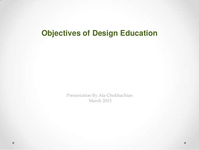 Presentation By Ata Chokhachian March 2013 Objectives of Design Education
