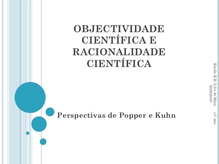 OBJECTIVIDADE CIENTÍFICA E RACIONALIDADE CIENTÍFICA Perspectivas de Popper e Kuhn Escola E.B. 2,3/s de Mora  11º ano  2009...