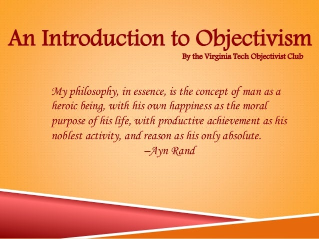 By the Virginia Tech Objectivist Club An Introduction to Objectivism My philosophy, in essence, is the concept of man as a...