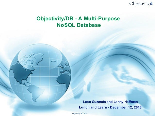 Objectivity/DB - A Multi-Purpose NoSQL Database  Leon Guzenda and Lenny Hoffman  Lunch and Learn - December 12, 2013 © Obj...