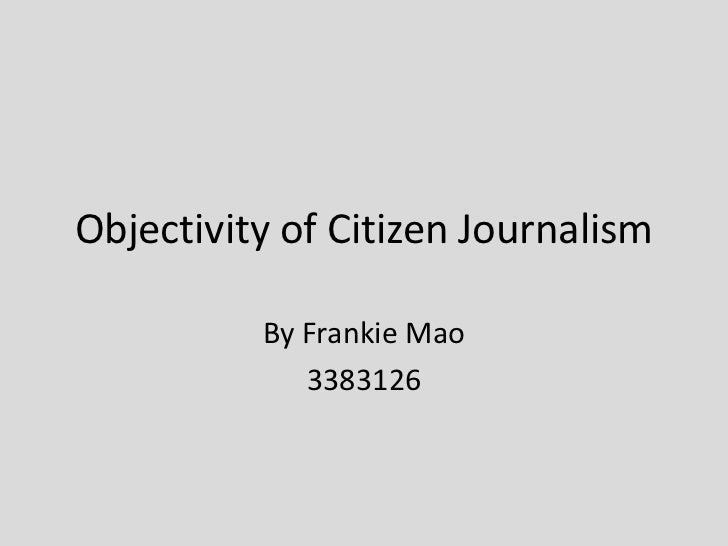 Objectivity of Citizen Journalism          By Frankie Mao             3383126