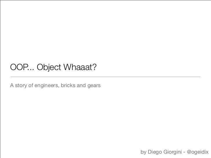 OOP... Object Whaaat?A story of engineers, bricks and gears                                         by Diego Giorgini - @o...