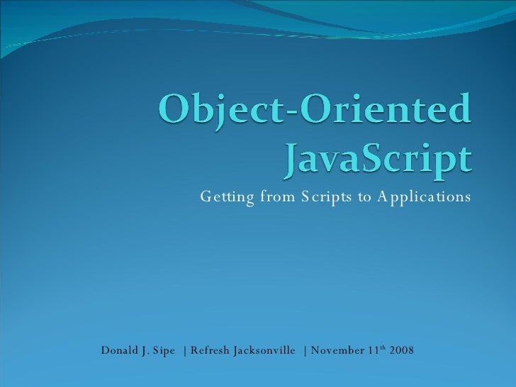Getting from Scripts to Applications Donald J. Sipe  |  Refresh Jacksonville  |  November 11 th  2008