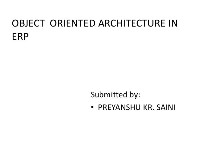OBJECT ORIENTED ARCHITECTURE IN ERP Submitted by: • PREYANSHU KR. SAINI