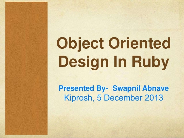 Object Oriented Design In Ruby Presented By- Swapnil Abnave  Kiprosh, 5 December 2013