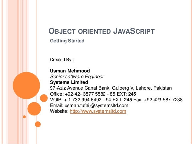 OBJECT ORIENTED JAVASCRIPT Getting Started Created By : Usman Mehmood Senior software Engineer Systems Limited 97-Aziz Ave...