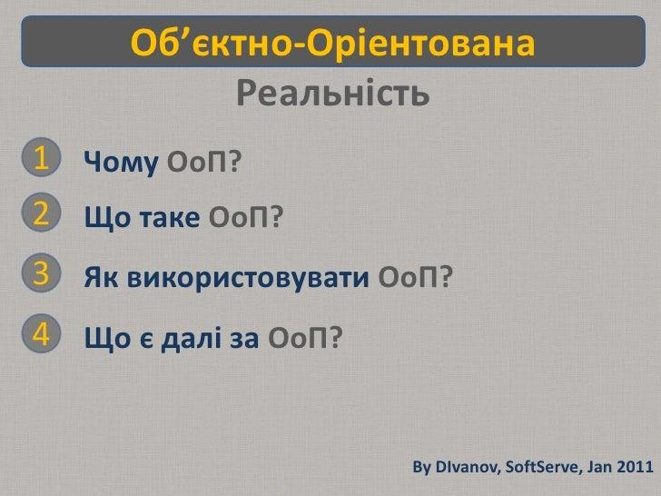 Об'єктно-Оріентована Реальність Чому ОоП? 1 2 Що таке ОоП? Як використовувати ОоП? 3 Що є далі за ОоП? 4 By DIvanov, SoftS...