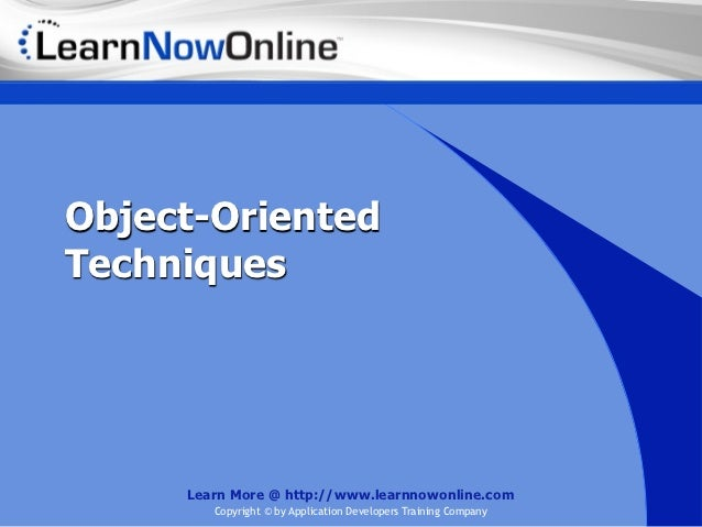 Object-OrientedTechniques     Learn More @ http://www.learnnowonline.com        Copyright © by Application Developers Trai...