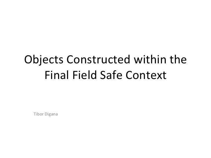 Objects Constructed within the   Final Field Safe Context Tibor Digana