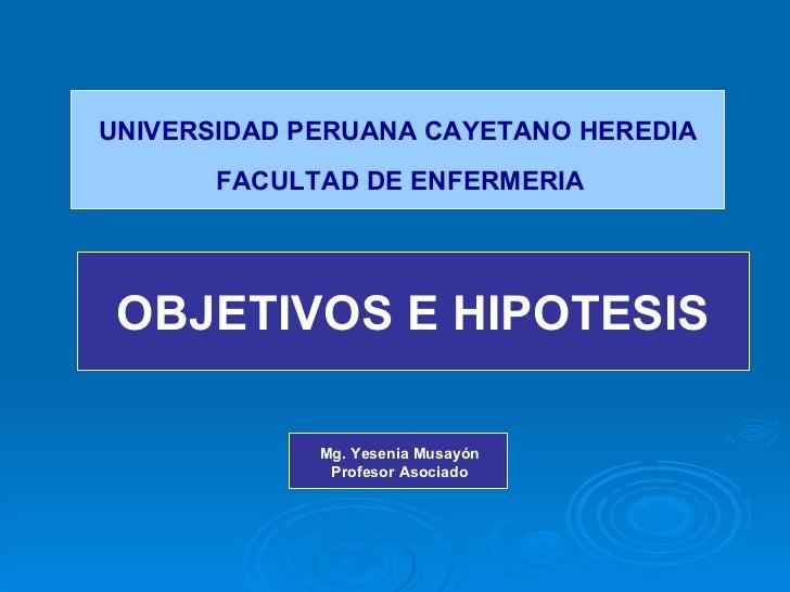 UNIVERSIDAD PERUANA CAYETANO HEREDIA FACULTAD DE ENFERMERIA OBJETIVOS E HIPOTESIS Mg. Yesenia Musayón Profesor Asociado