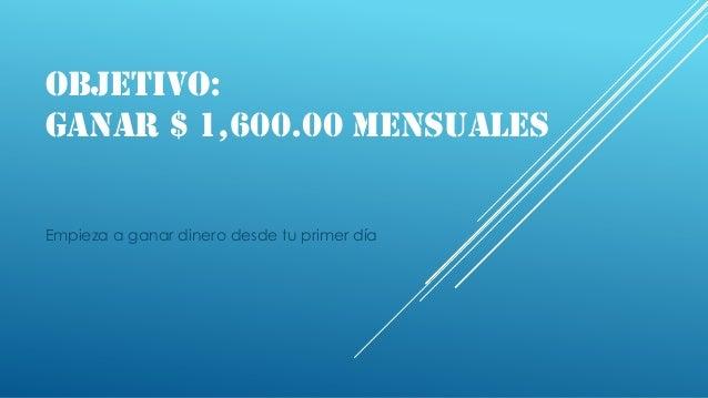OBJETIVO: GANAR $ 1,600.00 MENSUALES Empieza a ganar dinero desde tu primer día